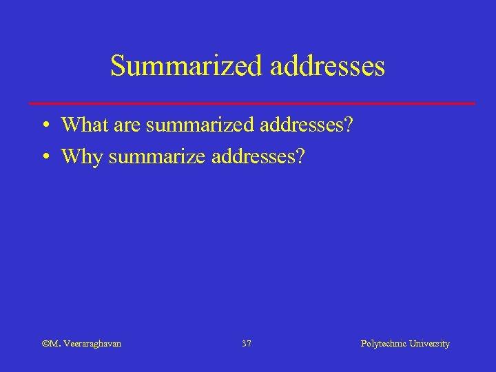 Summarized addresses • What are summarized addresses? • Why summarize addresses? M. Veeraraghavan 37