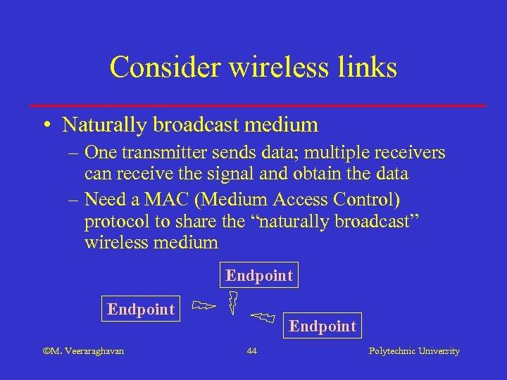 Consider wireless links • Naturally broadcast medium – One transmitter sends data; multiple receivers