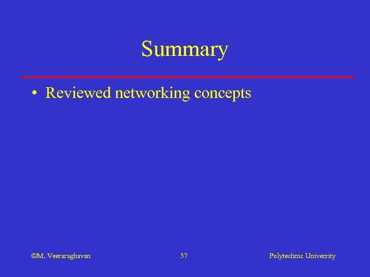 Summary • Reviewed networking concepts M. Veeraraghavan 57 Polytechnic University