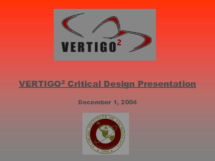 VERTIGO 2 Critical Design Presentation December 1, 2004