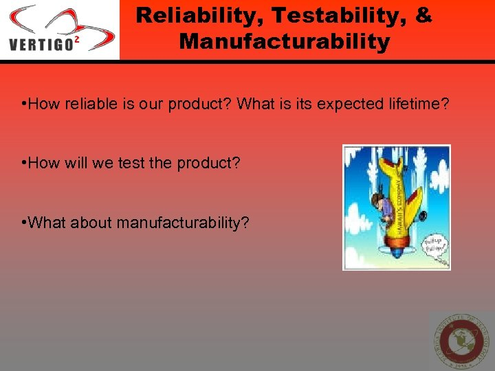 Reliability, Testability, & Manufacturability • How reliable is our product? What is its expected