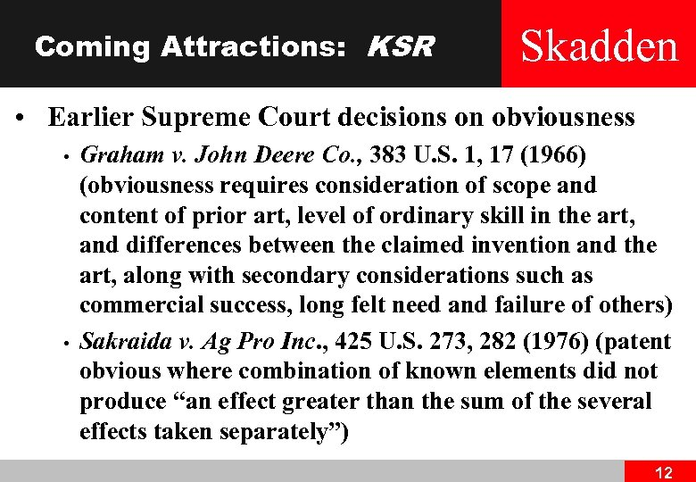 Coming Attractions: KSR Skadden • Earlier Supreme Court decisions on obviousness • • Graham