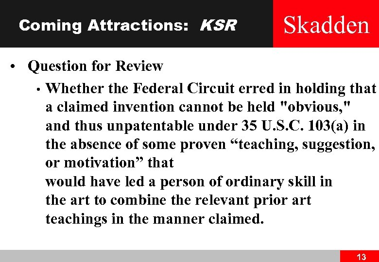 Coming Attractions: KSR Skadden • Question for Review • Whether the Federal Circuit erred
