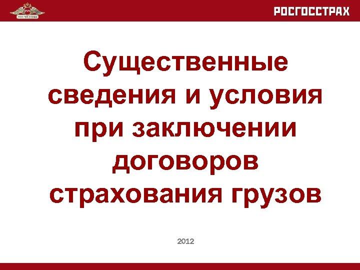 Существенные сведения и условия при заключении договоров страхования грузов 2012