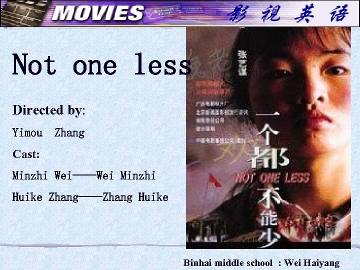 Not one less Directed by: Yimou Zhang Cast: Minzhi Wei----Wei Minzhi Huike Zhang----Zhang Huike