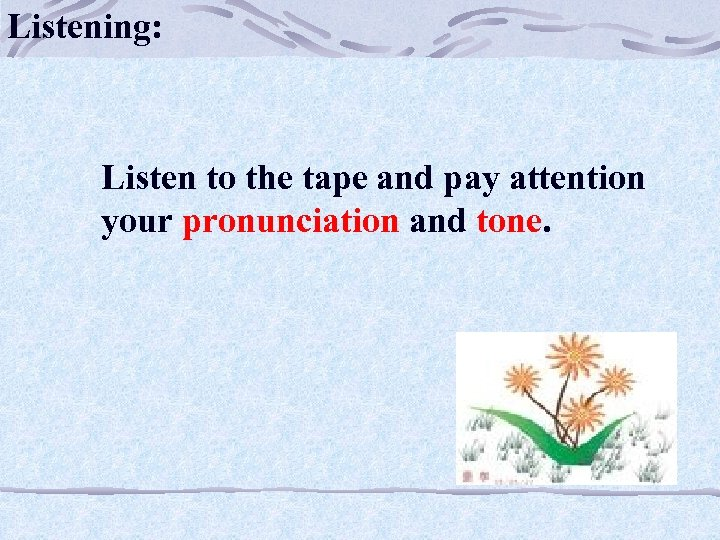 Listening: Listen to the tape and pay attention your pronunciation and tone.