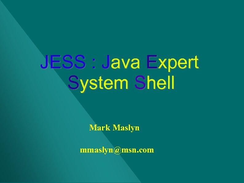 JESS : Java Expert System Shell Mark Maslyn mmaslyn@msn. com