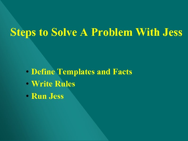 Steps to Solve A Problem With Jess • Define Templates and Facts • Write