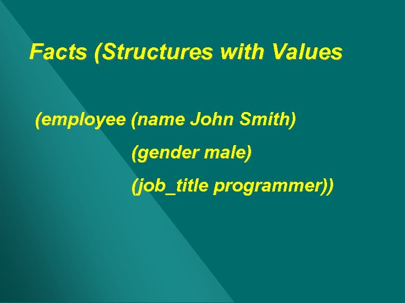 Facts (Structures with Values (employee (name John Smith) (gender male) (job_title programmer))