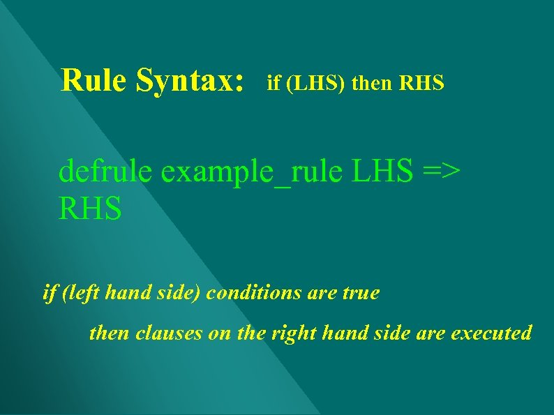 Rule Syntax: if (LHS) then RHS defrule example_rule LHS => RHS if (left hand
