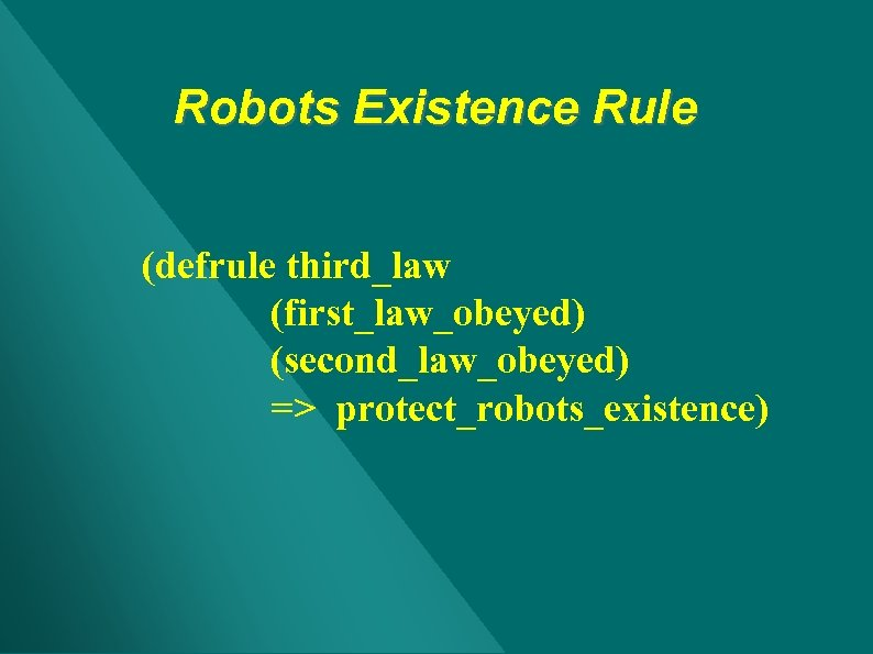 Robots Existence Rule (defrule third_law (first_law_obeyed) (second_law_obeyed) => protect_robots_existence)