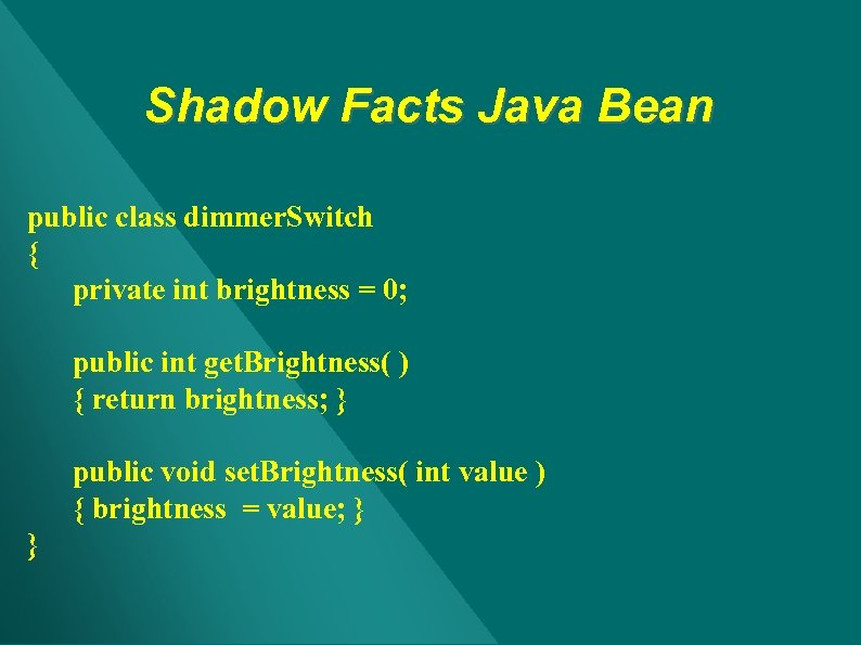 Shadow Facts Java Bean public class dimmer. Switch { private int brightness = 0;