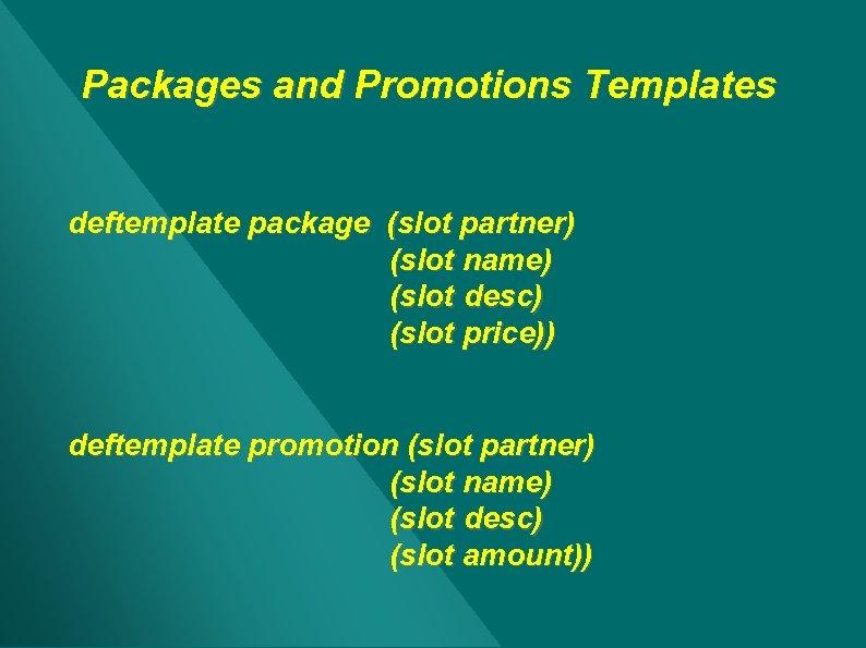 Packages and Promotions Templates deftemplate package (slot partner) (slot name) (slot desc) (slot price))