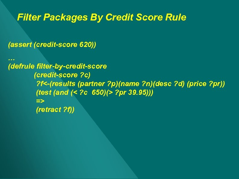 Filter Packages By Credit Score Rule (assert (credit-score 620)) … (defrule filter-by-credit-score (credit-score ?