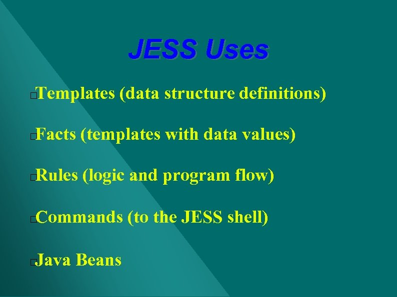 JESS Uses Templates (data structure definitions) Facts (templates with data values) Rules (logic and