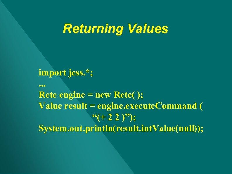 Returning Values import jess. *; . . . Rete engine = new Rete( );