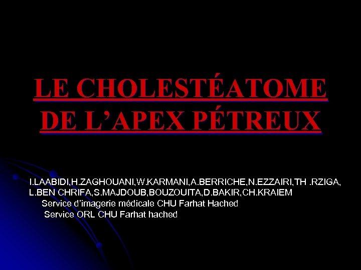 LE CHOLESTÉATOME DE L'APEX PÉTREUX I. LAABIDI, H. ZAGHOUANI, W. KARMANI, A. BERRICHE, N.
