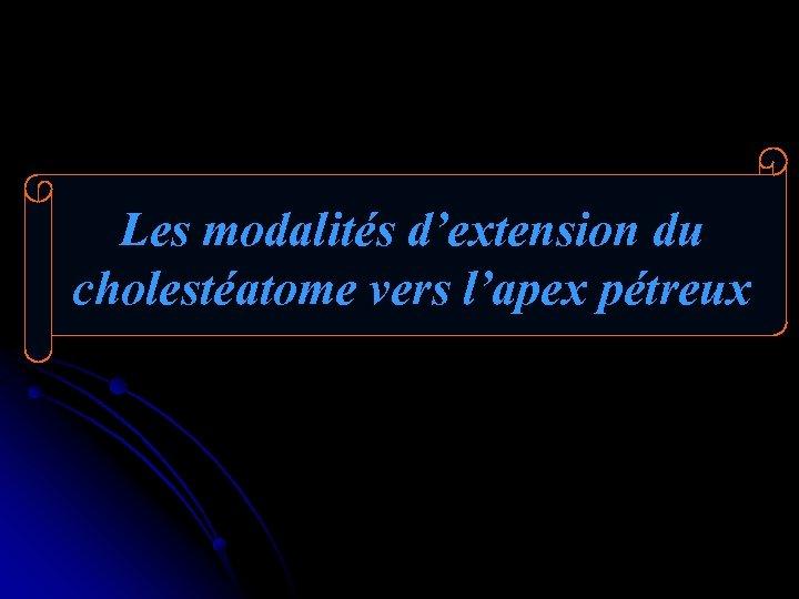 Les modalités d'extension du cholestéatome vers l'apex pétreux