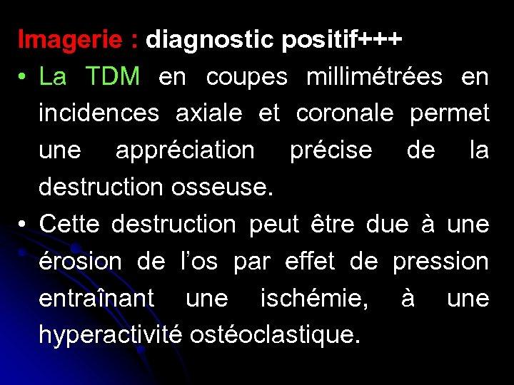 Imagerie : diagnostic positif+++ • La TDM en coupes millimétrées en incidences axiale et