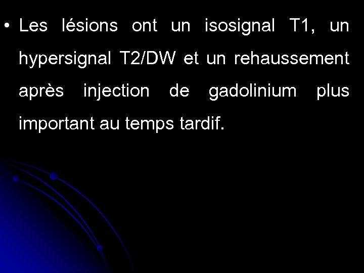 • Les lésions ont un isosignal T 1, un hypersignal T 2/DW et