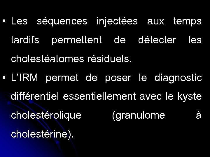 • Les séquences injectées aux temps tardifs permettent de détecter les cholestéatomes résiduels.