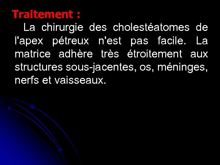Traitement : La chirurgie des cholestéatomes de l'apex pétreux n'est pas facile. La matrice