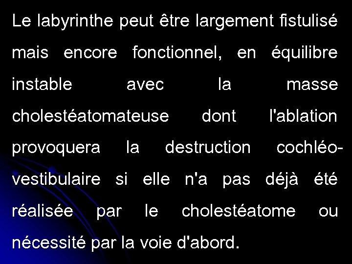 Le labyrinthe peut être largement fistulisé mais encore fonctionnel, en équilibre instable avec la