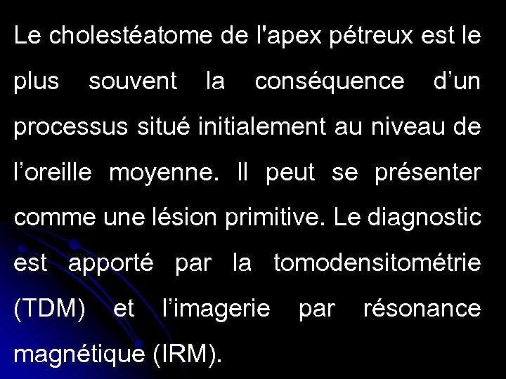 Le cholestéatome de l'apex pétreux est le plus souvent la conséquence d'un processus situé