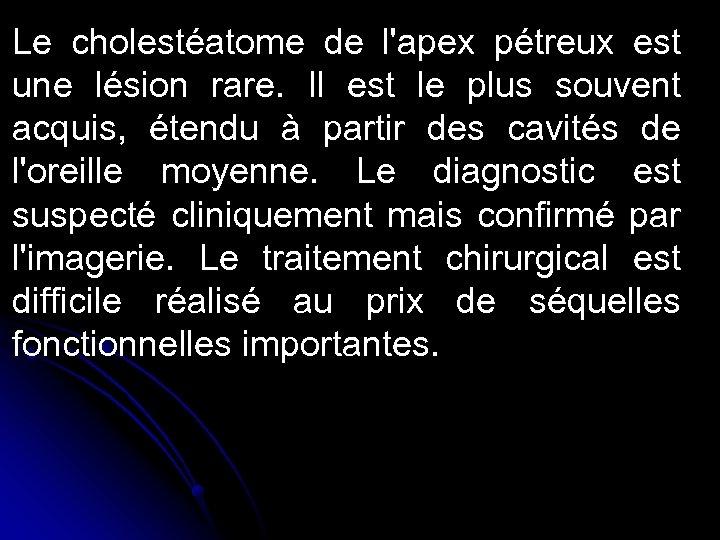 Le cholestéatome de l'apex pétreux est une lésion rare. Il est le plus souvent