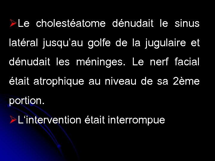 ØLe cholestéatome dénudait le sinus latéral jusqu'au golfe de la jugulaire et dénudait les