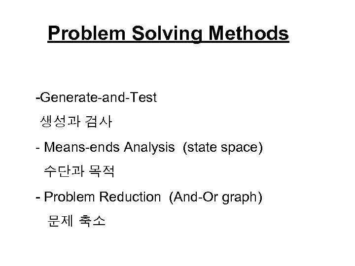 Problem Solving Methods -Generate-and-Test 생성과 검사 - Means-ends Analysis (state space) 수단과 목적 -