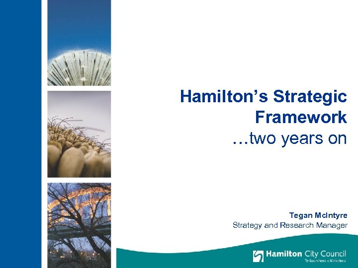 Hamilton's Strategic Framework …two years on Tegan Mc. Intyre Strategy and Research Manager