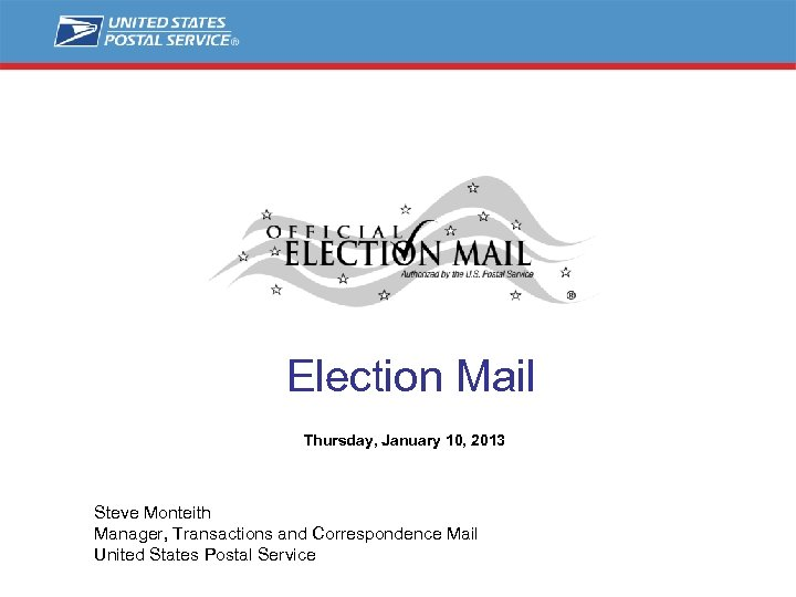 Election Mail Thursday, January 10, 2013 Steve Monteith Manager, Transactions and Correspondence Mail United