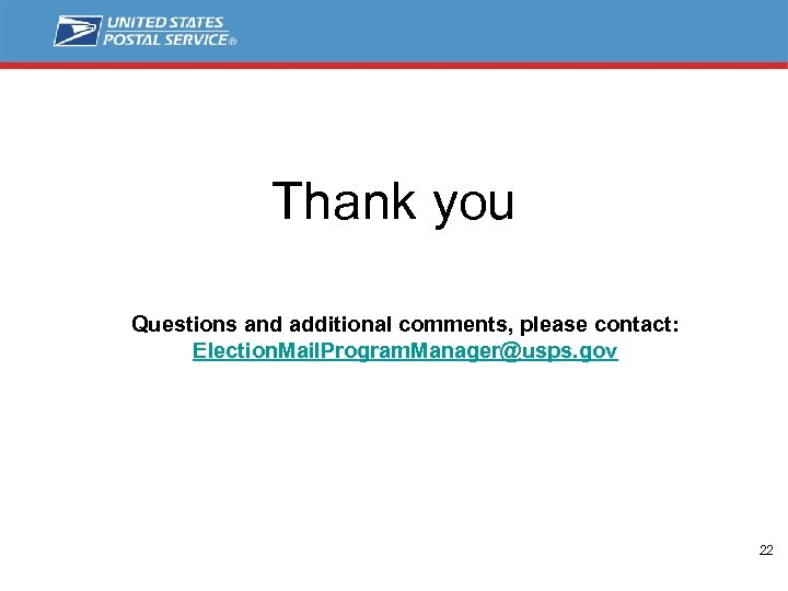 Thank you Questions and additional comments, please contact: Election. Mail. Program. Manager@usps. gov 22