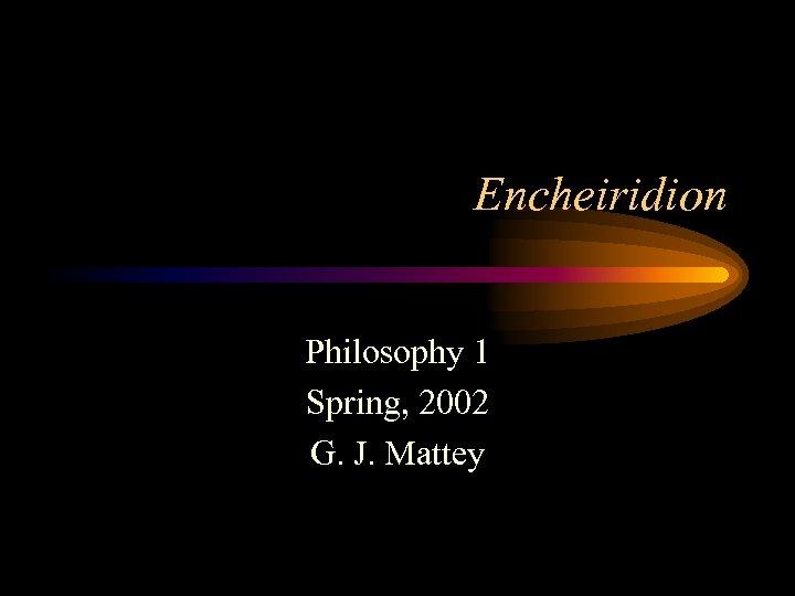 Encheiridion Philosophy 1 Spring, 2002 G. J. Mattey