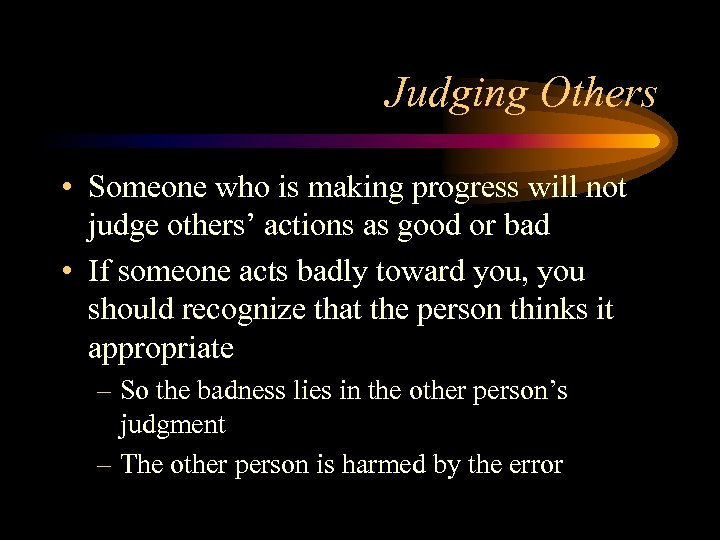 Judging Others • Someone who is making progress will not judge others' actions as