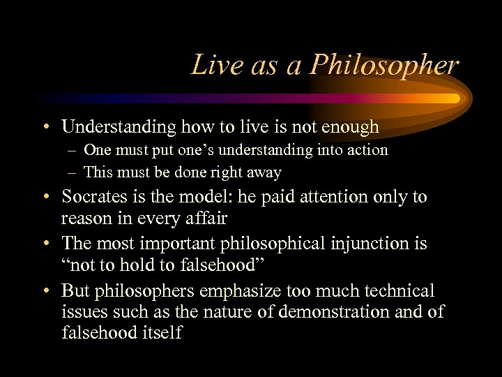Live as a Philosopher • Understanding how to live is not enough – One