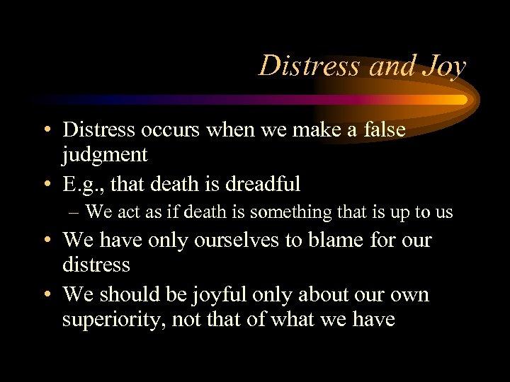 Distress and Joy • Distress occurs when we make a false judgment • E.