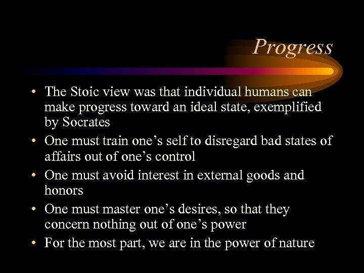 Progress • The Stoic view was that individual humans can make progress toward an