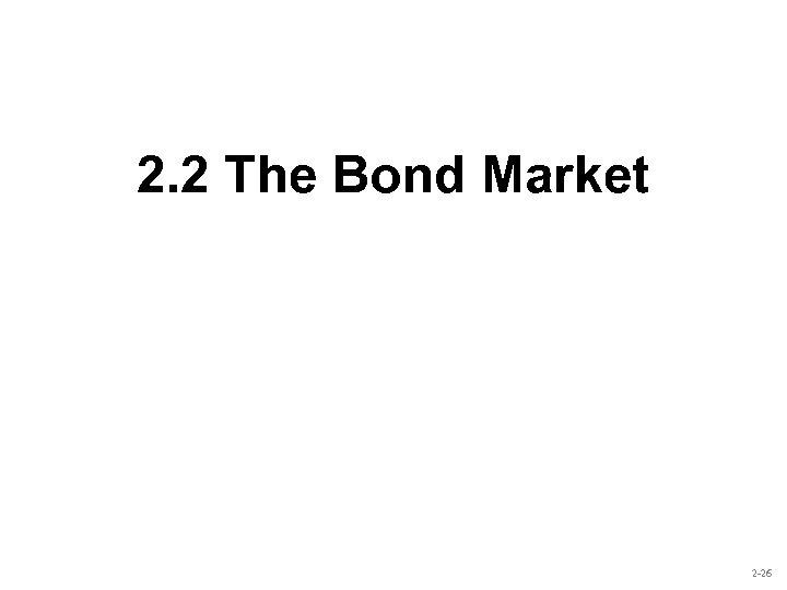 2. 2 The Bond Market 2 -26