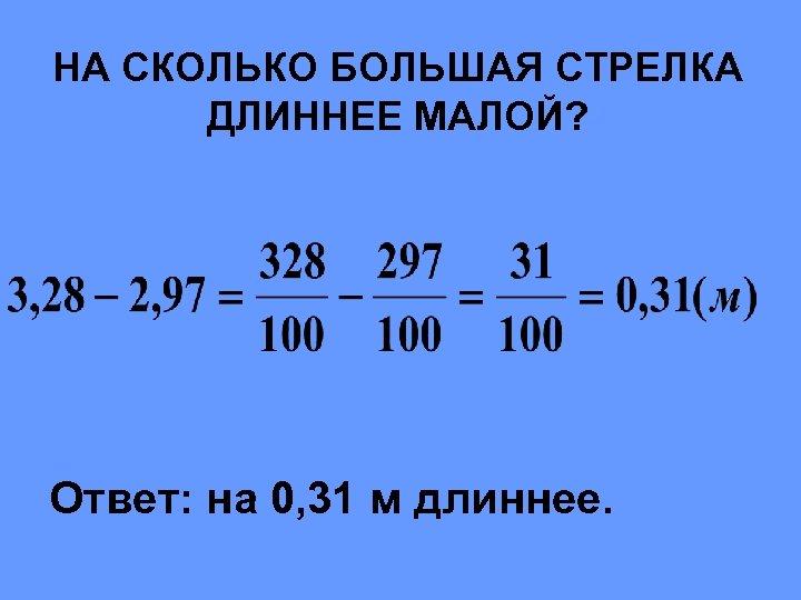 НА СКОЛЬКО БОЛЬШАЯ СТРЕЛКА ДЛИННЕЕ МАЛОЙ? Ответ: на 0, 31 м длиннее.