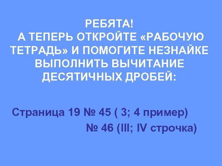 РЕБЯТА! А ТЕПЕРЬ ОТКРОЙТЕ «РАБОЧУЮ ТЕТРАДЬ» И ПОМОГИТЕ НЕЗНАЙКЕ ВЫПОЛНИТЬ ВЫЧИТАНИЕ ДЕСЯТИЧНЫХ ДРОБЕЙ: Страница