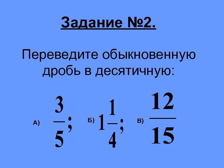 Задание № 2. Переведите обыкновенную дробь в десятичную: А) Б) В)