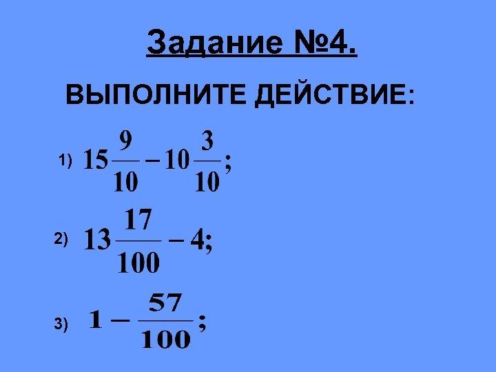 Задание № 4. ВЫПОЛНИТЕ ДЕЙСТВИЕ: 1) 2) 3)