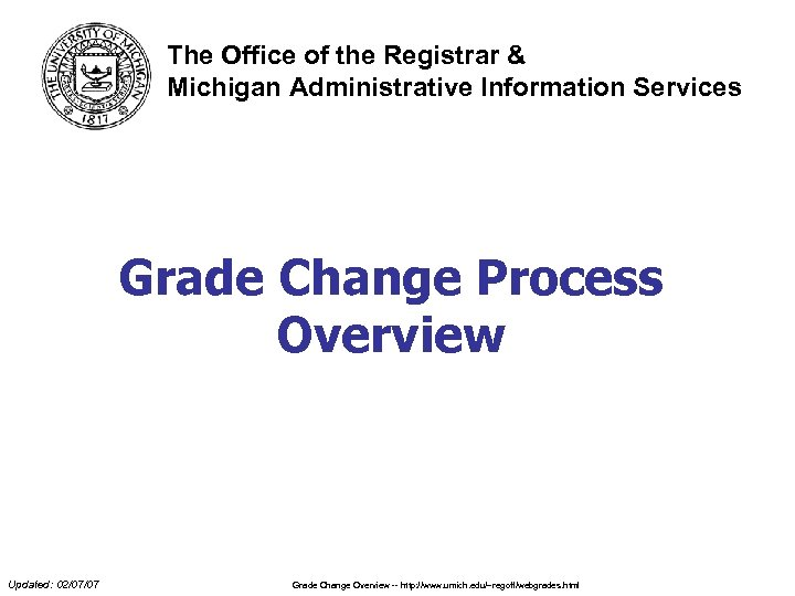 The Office of the Registrar & Michigan Administrative Information Services Grade Change Process Overview