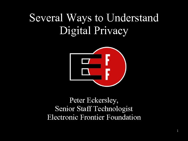 Several Ways to Understand Digital Privacy Peter Eckersley, Senior Staff Technologist Electronic Frontier Foundation