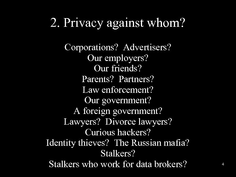 2. Privacy against whom? Corporations? Advertisers? Our employers? Our friends? Parents? Partners? Law enforcement?