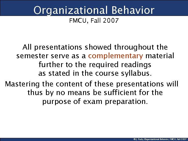 Organizational Behavior FMCU, Fall 2007 All presentations showed throughout the semester serve as a