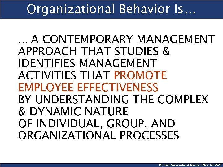 Organizational Behavior Is… … A CONTEMPORARY MANAGEMENT APPROACH THAT STUDIES & IDENTIFIES MANAGEMENT ACTIVITIES