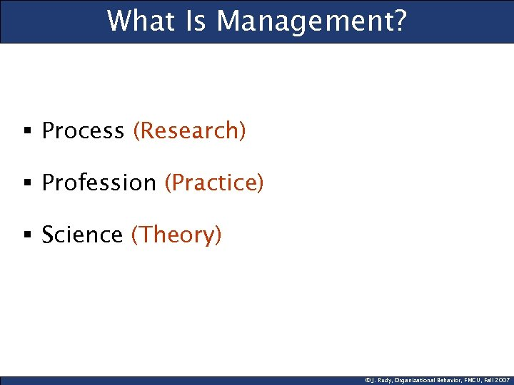What Is Management? § Process (Research) § Profession (Practice) § Science (Theory) © J.